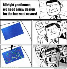 Design A Meme - all right gentlemen we need a new design for the bus seat covers