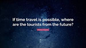 is time travel possible images Stephen hawking quote if time travel is possible where are the jpg