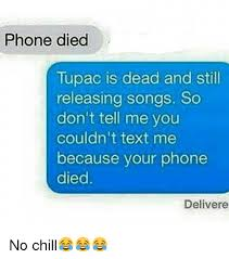 Phone Died Meme - phone died tupac is dead and still releasing songs so don t tell me