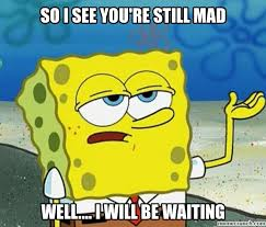 You Still Mad Meme - i see you re still mad