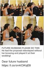 Wedding Proposal Meme - future husband please do this he had the proposal videotaped without