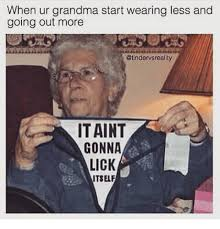Grandma Meme - when ur grandma start wearing less and going out more it aint