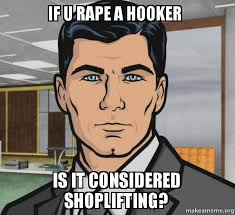 Shoplifting Meme - if u rape a hooker is it considered shoplifting archer do you