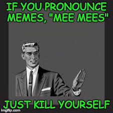 How Do You Pronounce Memes - kill yourself guy latest memes imgflip
