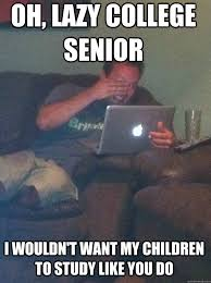 Lazy College Meme - oh lazy college senior i wouldn t want my children to study like