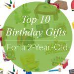 birthday present 2 year top 10 birthday gifts for 2 year olds