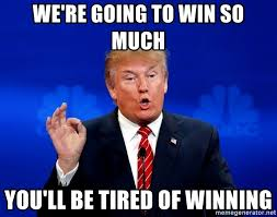 Winning Meme - we re going to win so much you ll be tired of winning trump