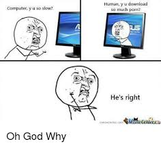 Oh God Why Memes - computer y u so slow human y u download so much porn he s right