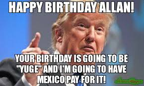 Allan Meme - happy birthday allan your birthday is going to be yuge and i m
