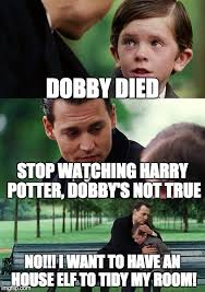 Harry Potter House Meme - dobby died stop watching harry potter dobby s not true no i