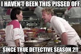 True Detective Season 2 Meme - angry chef gordon ramsay meme imgflip