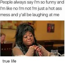 True Life Meme - people always say i m so funny and i m like no l m not l m just a