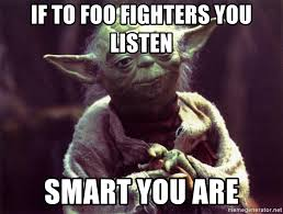 Foo Fighters Meme - if to foo fighters you listen smart you are yoda meme generator