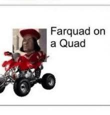 Quad Memes - farquad on a quad meme on me me