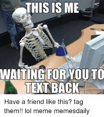 Waiting For Text Meme - this is me waiting for you to text back have a friend like this tag