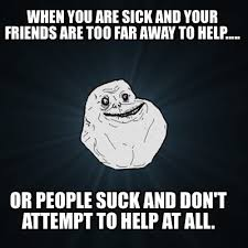 People Suck Memes - meme creator when you are sick and your friends are too far away