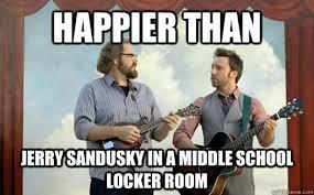 Sandusky Meme - happier than jerry sandusky in a middle school locker room how