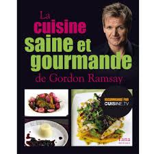 la cuisine saine et gourmande de gordon ramsay cuisine