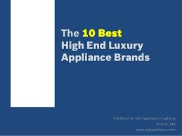 top 10 kitchen appliance brands top 10 luxury kitchen appliance brands
