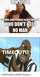 Uncle Ruckus Memes - iam usta strong independent black woman who don t need no man th