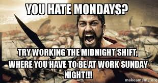 Sunday Night Meme - you hate mondays try working the midnight shift where you have