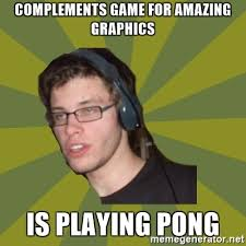 Nerd Meme Generator - complements game for amazing graphics is playing pong stoned