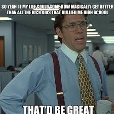 Office Space Meme Blank - so yeah if my life could some how magically get better than all