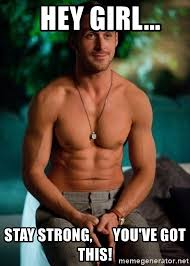 Strong Meme - hey girl stay strong you ve got this shirtless ryan gosling