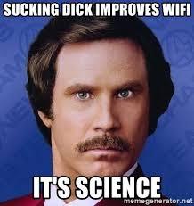 Sucking Dick Meme - sucking dick improves wifi it s science ron burgundy meme