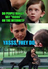 Yasss Meme - finding neverland meme imgflip