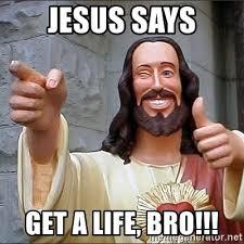 Get A Life Meme - jesus says get a life bro jesus meme generator