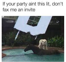 Fax Meme - if your party ain t this lit dont fax me an invite funny memes
