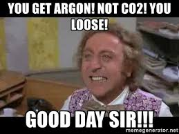 Good Day Sir Meme - you get argon not co2 you loose good day sir willy wonka