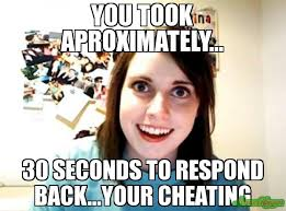Girlfriend Cheating Meme - you took aproximately 30 seconds to respond back your cheating
