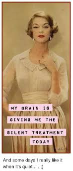 Silent Treatment Meme - my brain is giving me the silent treatment today and some days i
