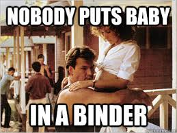 Dirty Dancing Meme - nobody puts baby in a binder dirty dancing quickmeme