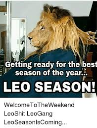 Leo Season Meme - getting ready for the best season of the year season of te ear leo