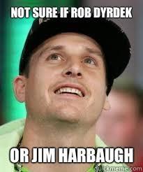 Jim Harbaugh Memes - not sure if rob dyrdek or jim harbaugh rob dyrdek quickmeme