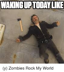 Zombie Meme Generator - wakingup today like y zombies rock my world meme on me me