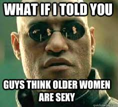 Sexy Women Meme - what if i told you guys think older women are sexy matrix morpheus