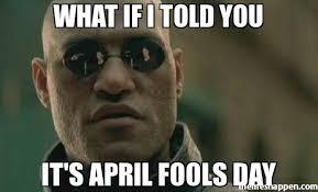 April Fools Day Meme - what if i told you it s april fools day meme scumbag morpheus