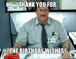 Thank You Birthday Meme - thank you for the birthday wishes milton from office space