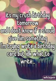 my crush birthday tomorrow and i don u0027t know if u should give him