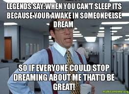 I Cant Sleep Meme - when you can t sleep its because your awake in someone else dream
