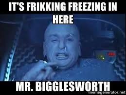 Freezing Meme - it s frikking freezing in here mr bigglesworth dr evil freeze
