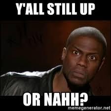 Who Still Up Meme - y all still up or nahh kevin hart wait meme generator