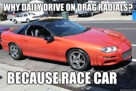 Race Car Meme - why daily drive on drag radials because race car drag radials
