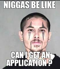 Niggas Be Like Meme - niggas be like niggas be like can i get an application