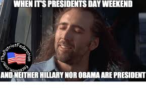Presidents Day Meme - when its presidents day weekend triotfa andneitherhillarynor obama