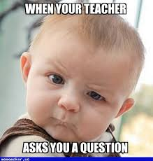 Question Meme - new meme in http mememaker us when your teacher asks you a
